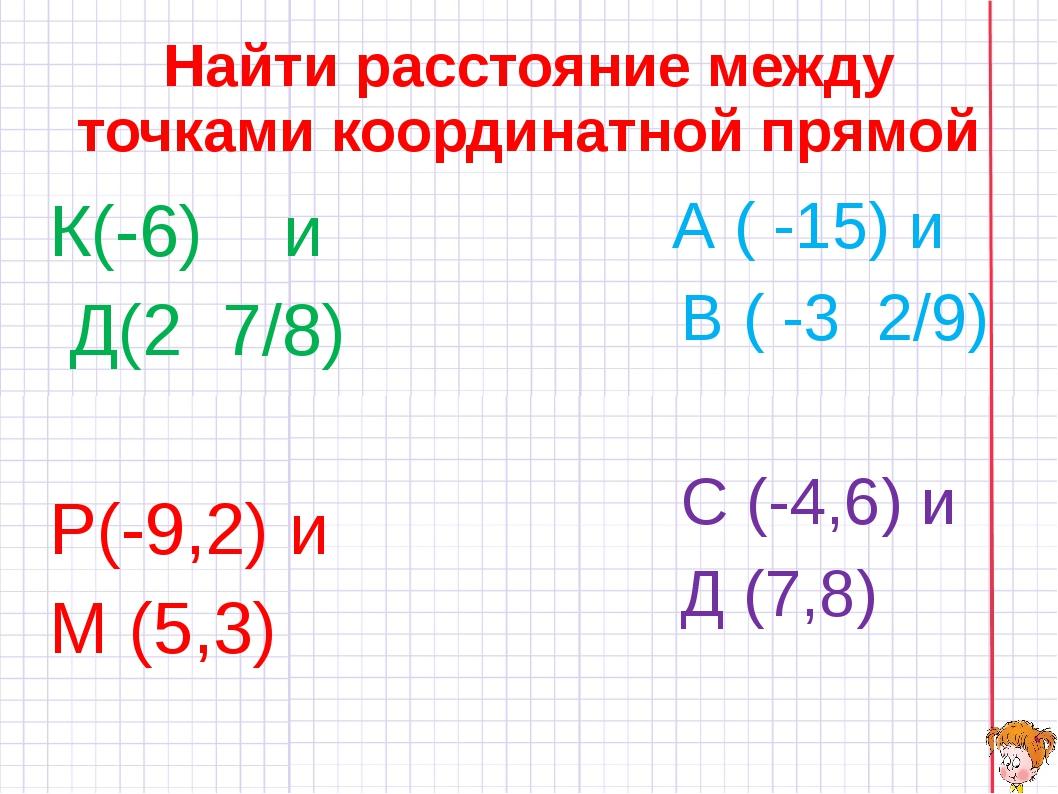 Найти расстояние между точками координатной прямой К(-6) и Д(2 7/8) Р(-9,2) и...