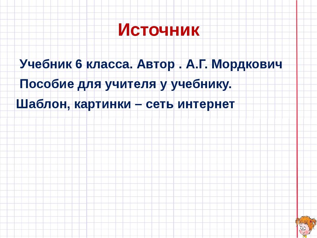 Источник Учебник 6 класса. Автор . А.Г. Мордкович Пособие для учителя у учебн...