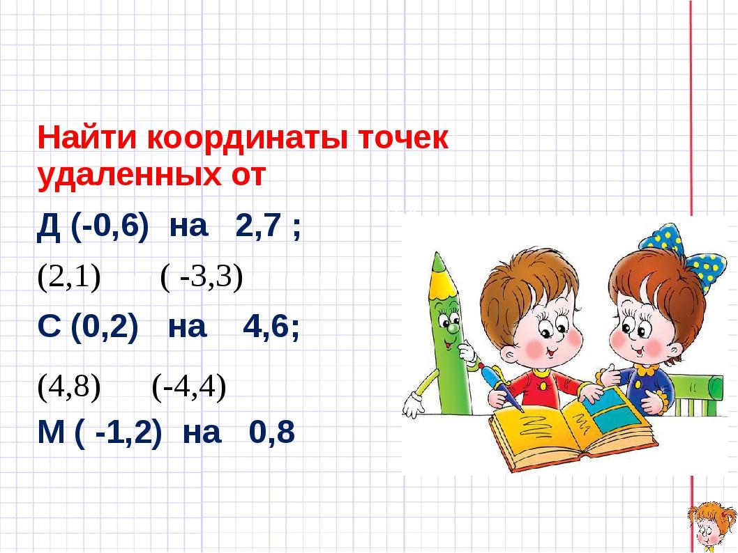 Найти координаты точек удаленных от Д (-0,6) на 2,7 ; (2,1) ( -3,3) С (0,2)...