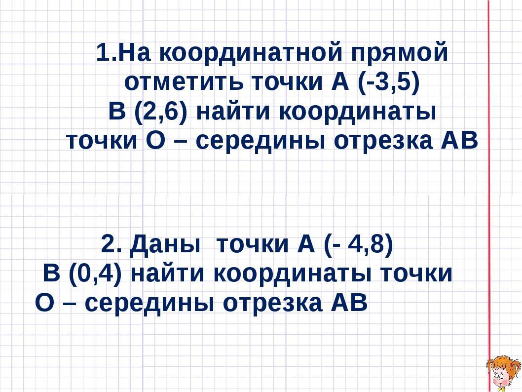 1.На координатной прямой отметить точки А (-3,5) В (2,6) найти координаты точ...