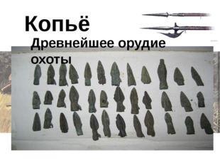 Копьё Древнейшее орудие охоты В древнейшее время люди жили охотой и собирател
