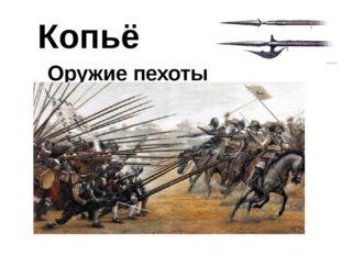 Копьё Оружие пехоты Из употребления копья стали выходить в конце XVI века, та