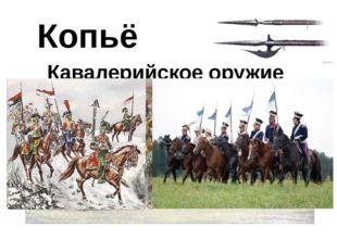 Копьё Кавалерийское оружие Копья использовались также конницей (кавалерией).