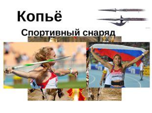 Копьё Спортивный снаряд Копье как спортивное оружие использовалось рыцарями н