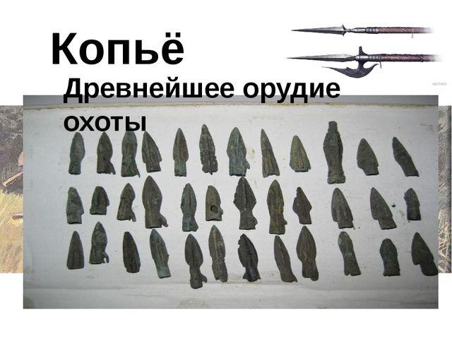 Копьё Древнейшее орудие охоты В древнейшее время люди жили охотой и собирател...