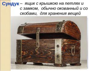 Сундук – ящик с крышкою на петлях и с замком, обычно окованный и со скобами,