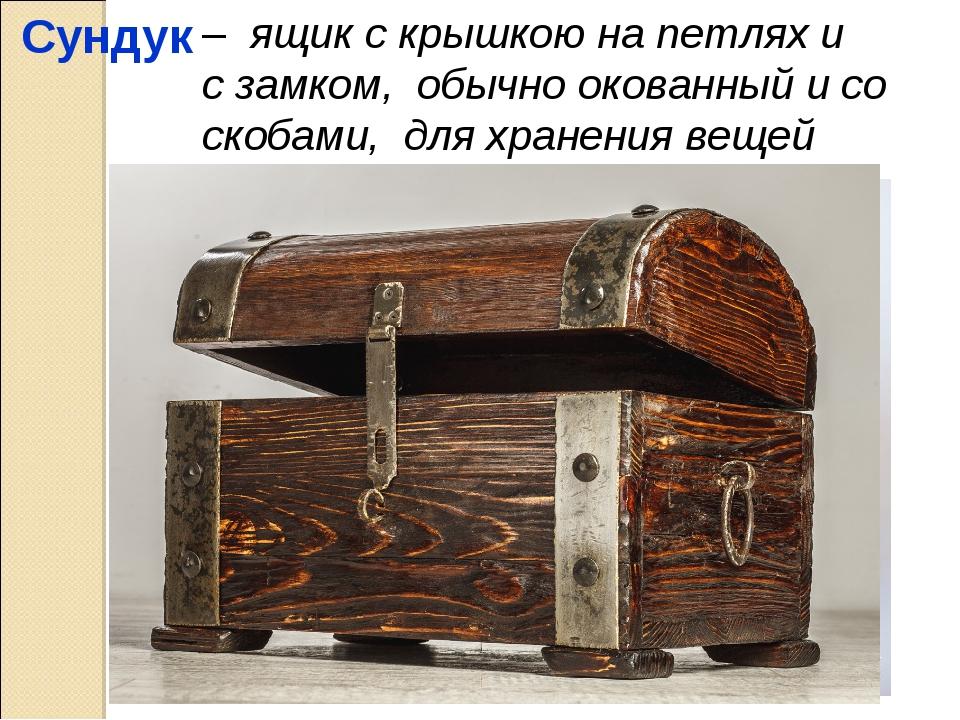 Сундук – ящик с крышкою на петлях и с замком, обычно окованный и со скобами,...