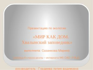 Презентацию по экологии «МИР КАК ДОМ. Хвалынский заповедник» выполнила: Саза