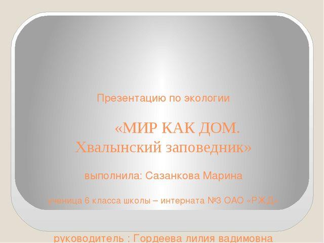 Презентацию по экологии «МИР КАК ДОМ. Хвалынский заповедник» выполнила: Саза...