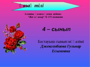 Қазақ тілі Бастауыш сынып мұғалімі Джексенбаева Гульнар Есымовна 4 – сынып А