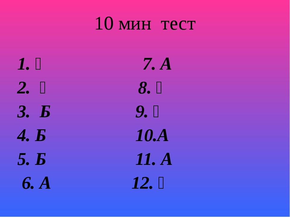 10 мин тест 1. Ә 7. А 2. Ә 8. Ә 3. Б 9. Ә 4. Б 10.А 5. Б 11. А 6. А 12. Ә