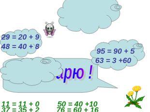 29 = 20 + 9 95 = 90 + 5 48 = 40 + 8 63 = 3 +60 37 = 35 + 2 11 = 11 + 0 76 = 6