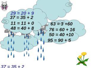 76 = 60 + 16 37 = 35 + 2 29 = 20 + 9 95 = 90 + 5 48 = 40 + 8 63 = 3 +60 50 =