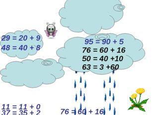 76 = 60 + 16 29 = 20 + 9 95 = 90 + 5 48 = 40 + 8 63 = 3 +60 50 = 40 +10 37 =