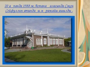20 ақпанда 1988 ж Астана қаласында Сәкен Сейфуллин атындағы мұражайы ашылды .