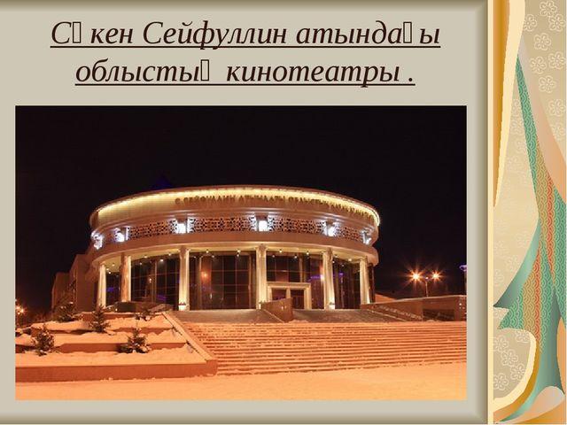 Сәкен Сейфуллин атындағы облыстық кинотеатры .