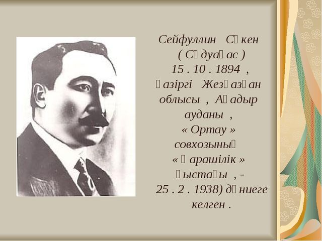 Сейфуллин Сәкен ( Сәдуақас ) 15 . 10 . 1894 , қазіргі Жезқазған облысы , Ақа...