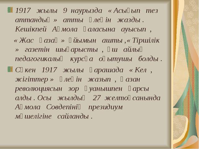 1917 жылы 9 наурызда « Асығып тез аттандық » атты өлеңін жазды . Кешікпей Ақм...