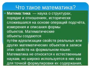 Что такое математика? Матема́тика—наукао структурах, порядке и отношениях