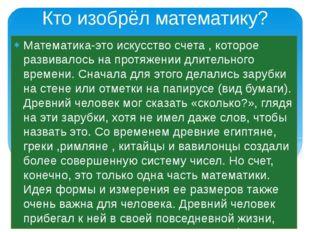 Кто изобрёл математику? Математика-это искусство счета , которое развивалось