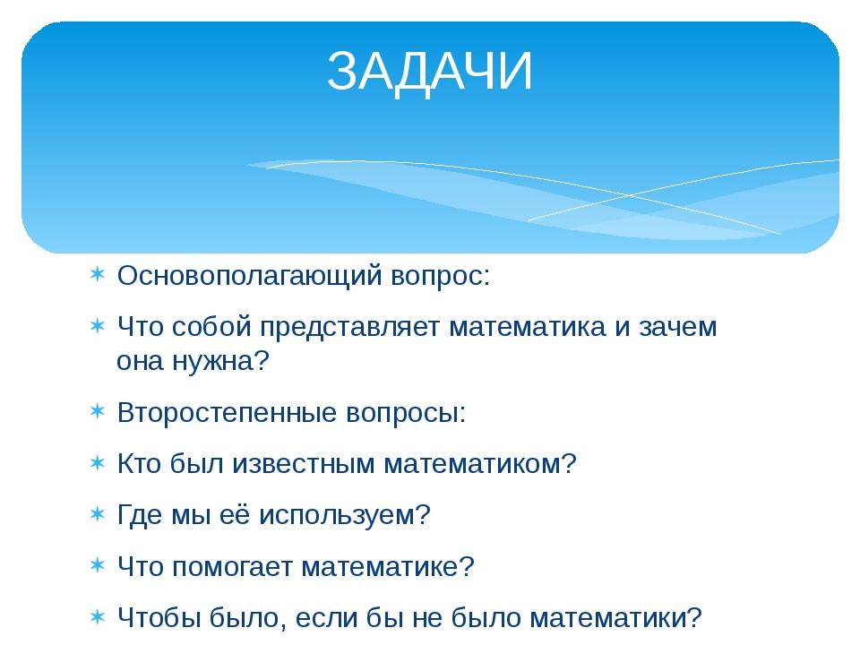 Основополагающий вопрос: Что собой представляет математика и зачем она нужна?...