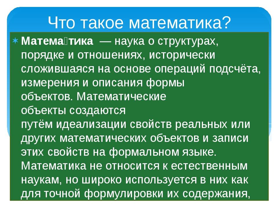 Что такое математика? Матема́тика—наукао структурах, порядке и отношениях...