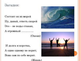 Загадки: Состоит он из морей Ну, давай, ответь скорей Это – не воды стакан, А