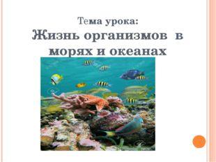 Тема урока: Жизнь организмов в морях и океанах