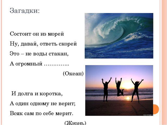 Загадки: Состоит он из морей Ну, давай, ответь скорей Это – не воды стакан, А...