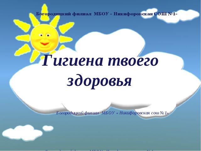 Гигиена твоего здоровья Богородицкий филиал МБОУ « Никифоровская сош №1» Бог...