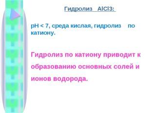 Гидролиз AlCl3: рН < 7, среда кислая, гидролиз по катиону. Гидролиз по катион