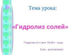 Тема урока: «Гидролиз солей» Гидролиз (от греч. Hydro - вода, lysis - разложе