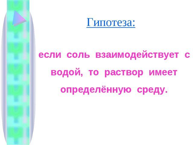 Гипотеза: если соль взаимодействует с водой, то раствор имеет определённую ср...