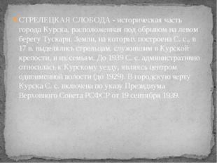 СТРЕЛЕЦКАЯ СЛОБОДА - историческая часть города Курска, расположенная под обры