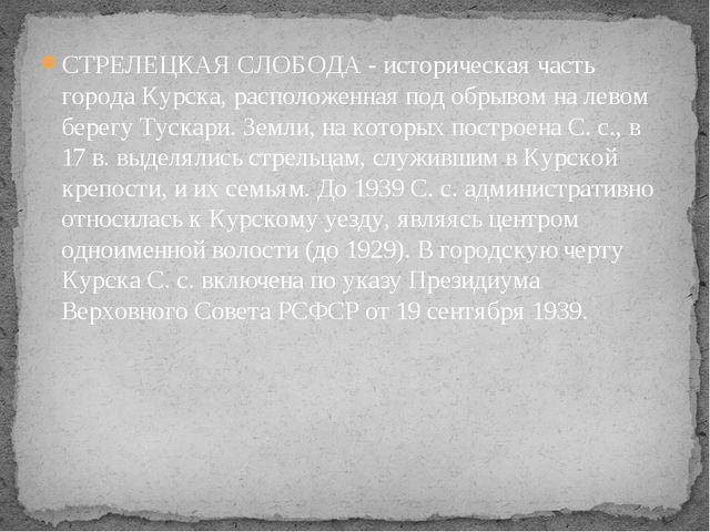 СТРЕЛЕЦКАЯ СЛОБОДА - историческая часть города Курска, расположенная под обры...