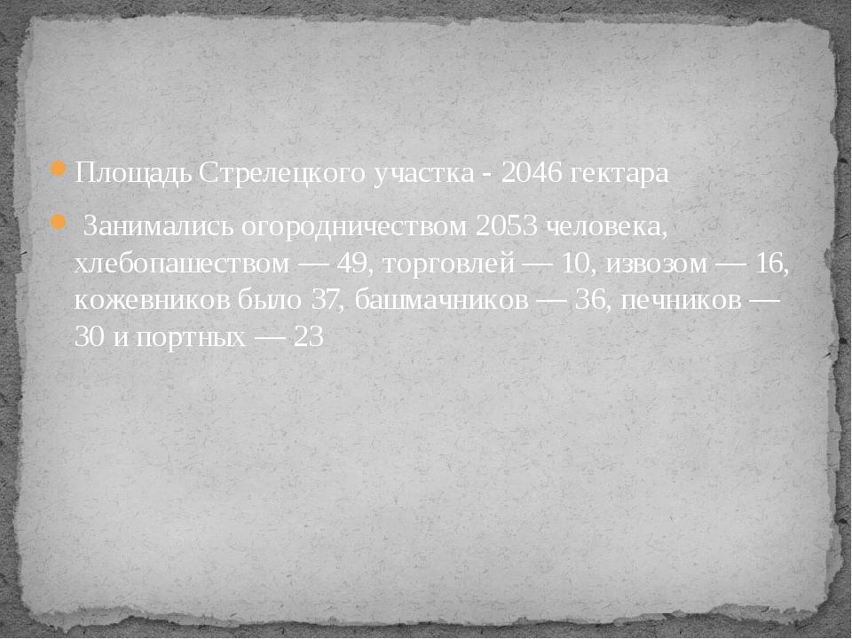 Площадь Стрелецкого участка - 2046 гектара Занимались огородничеством 2053 ч...
