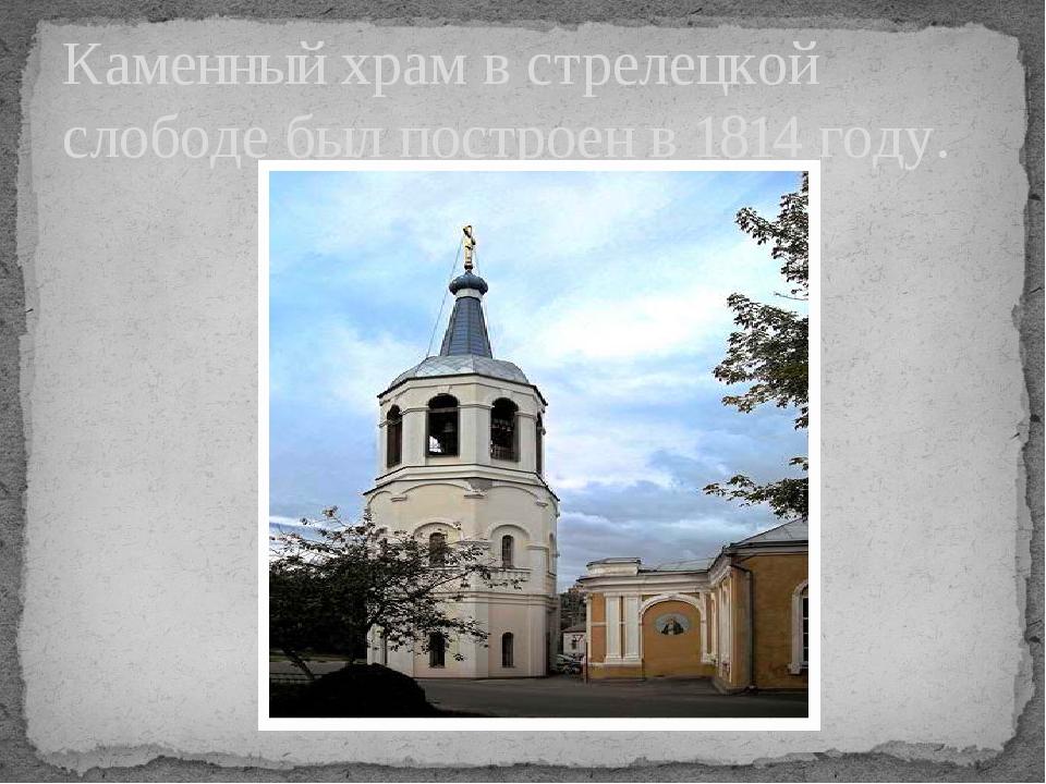 Каменный храм в стрелецкой слободе был построен в 1814 году.