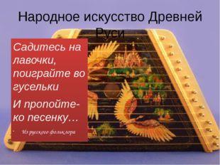 Народное искусство Древней Руси Садитесь на лавочки, поиграйте во гусельки И