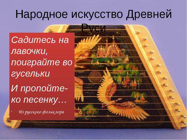 Народное искусство Древней Руси Садитесь на лавочки, поиграйте во гусельки И...