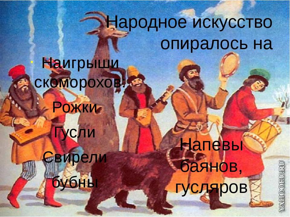 Народное искусство опиралось на Наигрыши скоморохов: Рожки Гусли Свирели бубн...