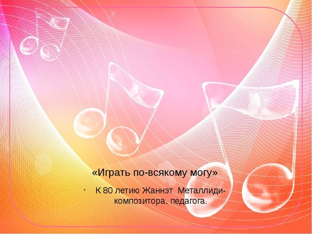 «Играть по-всякому могу» К 80 летию Жаннэт Металлиди- композитора, педагога.