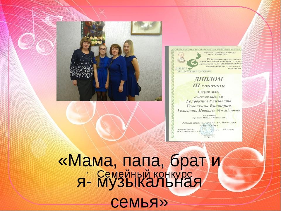 «Мама, папа, брат и я- музыкальная семья» Семейный конкурс