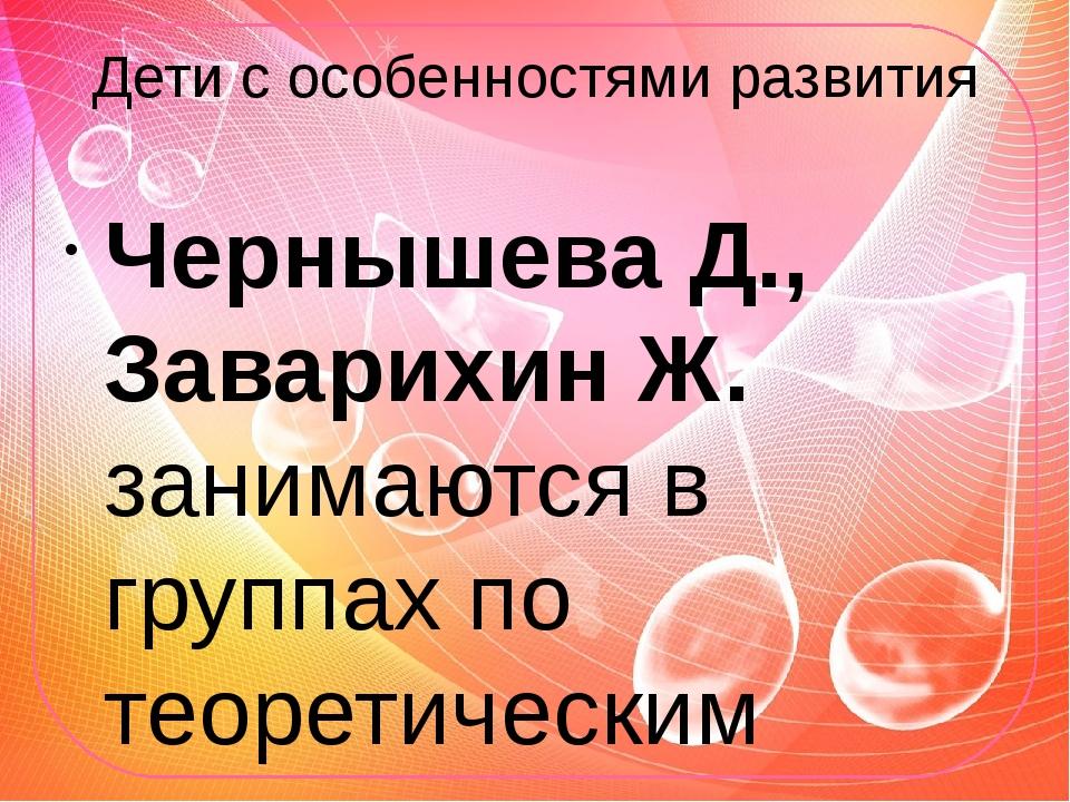 Дети с особенностями развития Чернышева Д., Заварихин Ж. занимаются в группах...