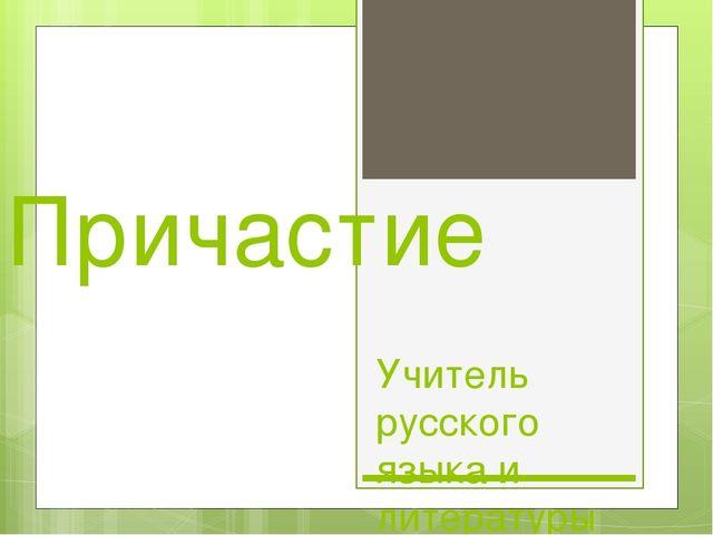 Причастие Учитель русского языка и литературы МОУ-СОШ с.Дьяковка Морозова А.И.