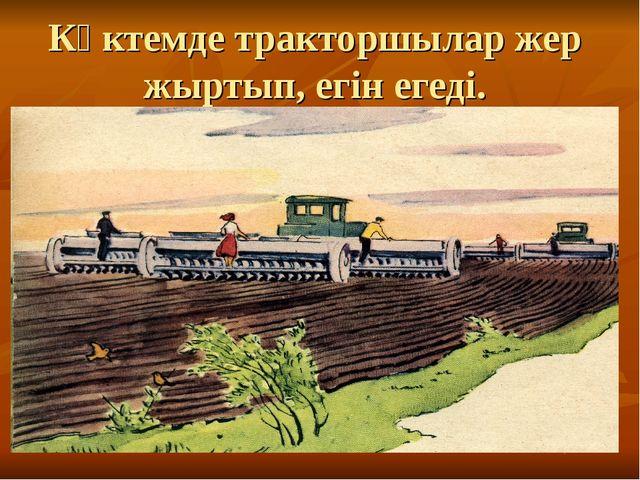Көктемде тракторшылар жер жыртып, егін егеді.