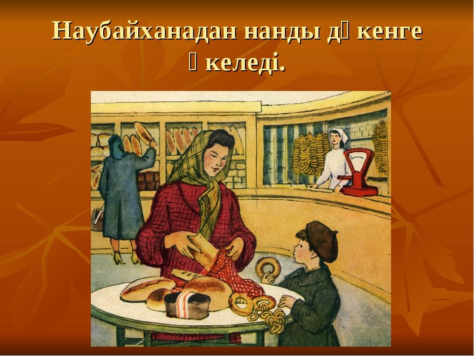 Наубайханадан нанды дүкенге әкеледі.