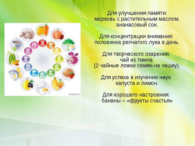 Для улучшения памяти: морковь с растительным маслом, ананасовый сок. Для конц...