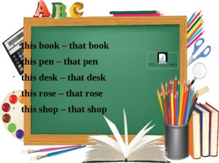 this book – that book this pen – that pen this desk – that desk this rose –