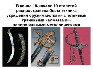 В конце 18-начале 19 столетий распространена была техника украшения оружия ме