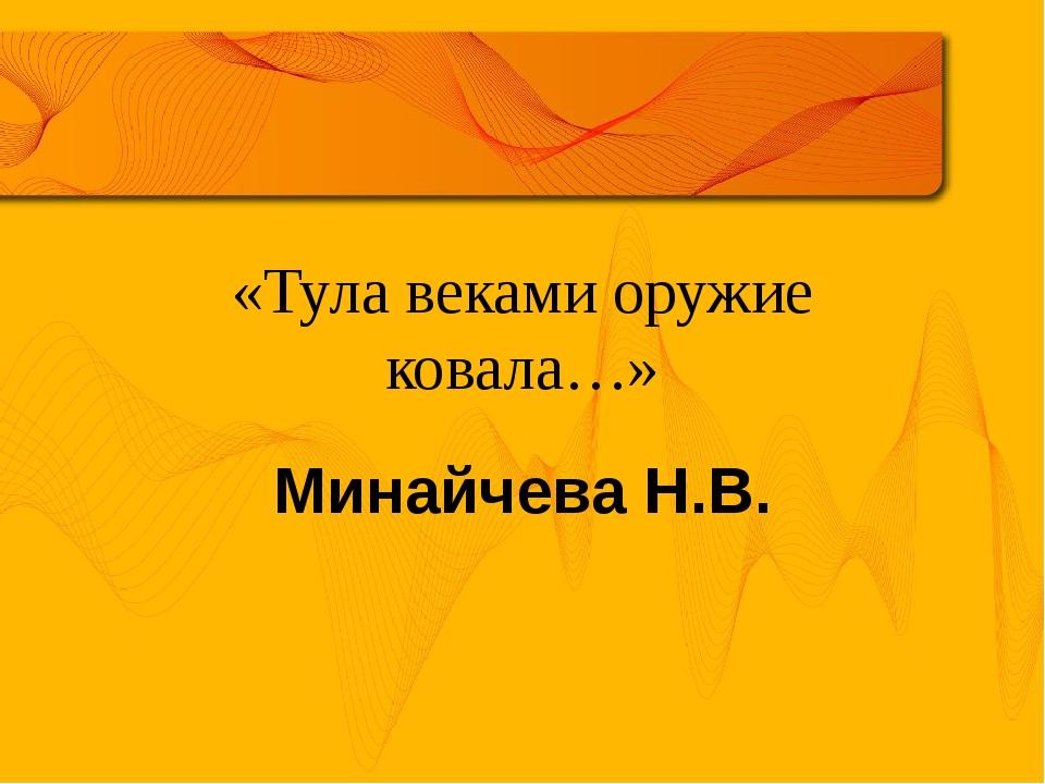 «Тула веками оружие ковала…» Минайчева Н.В.